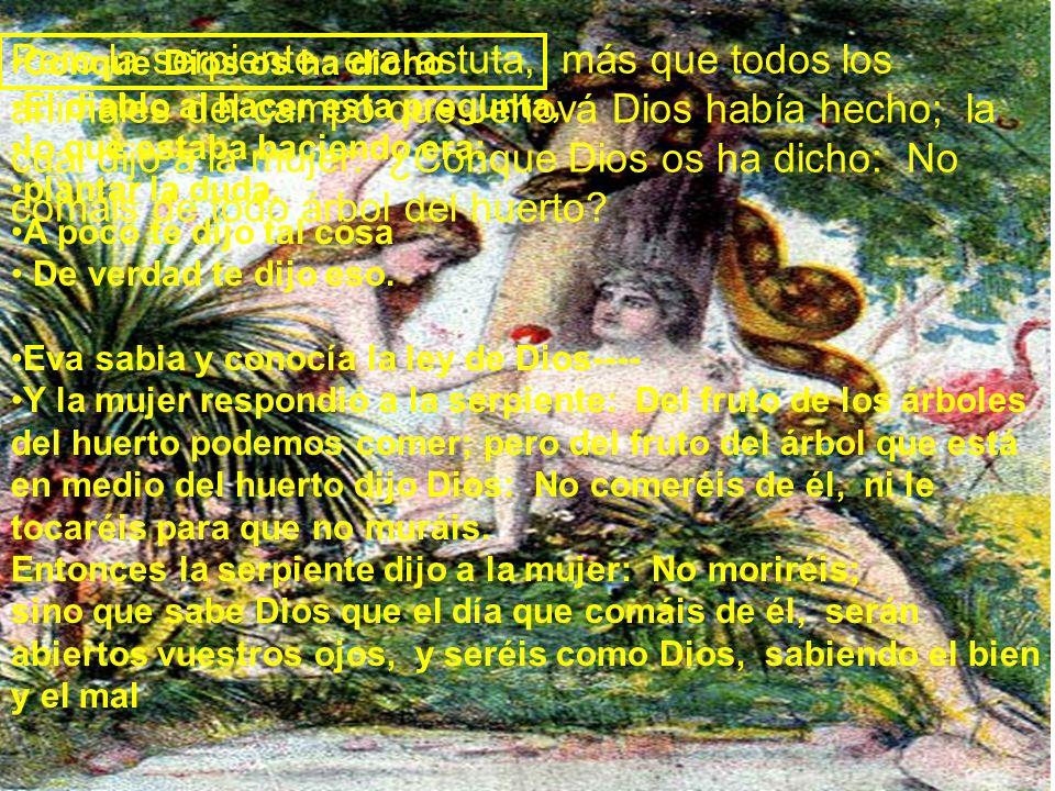 Pero la serpiente era astuta, más que todos los animales del campo que Jehová Dios había hecho; la cual dijo a la mujer: ¿Conque Dios os ha dicho: No