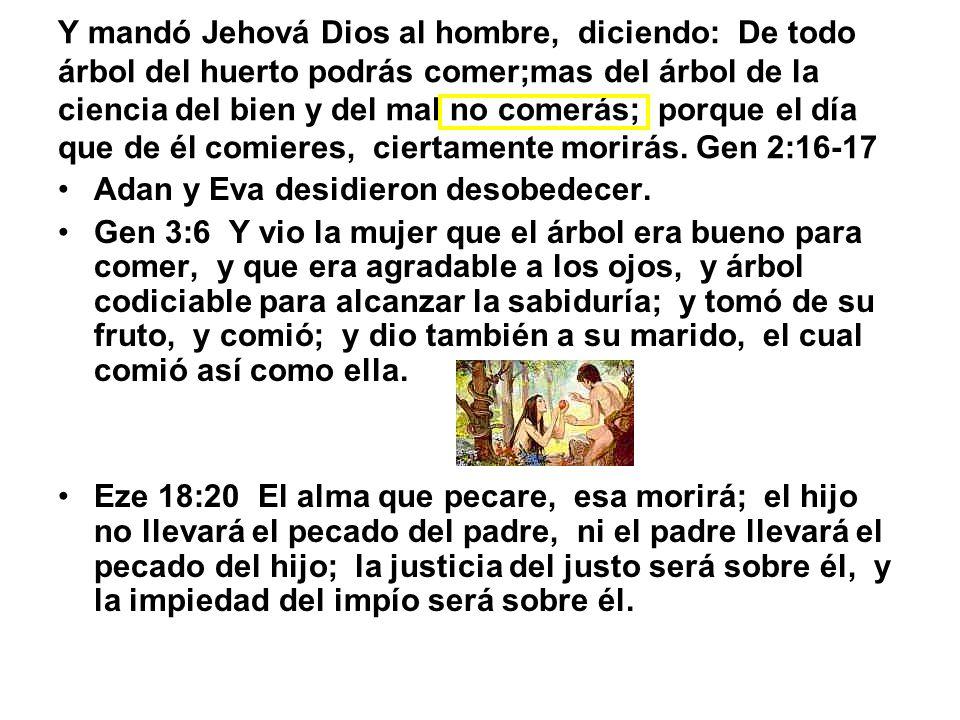Y mandó Jehová Dios al hombre, diciendo: De todo árbol del huerto podrás comer;mas del árbol de la ciencia del bien y del mal no comerás; porque el dí