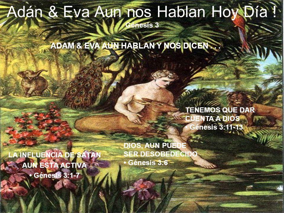 Adán & Eva Aun nos Hablan Hoy Día ! Génesis 3 LA INFLUENCIA DE SATAN AUN ESTA ACTIVA Génesis 3:1-7 DIOS, AUN PUEDE SER DESOBEDECIDO Génesis 3:6 TENEMO