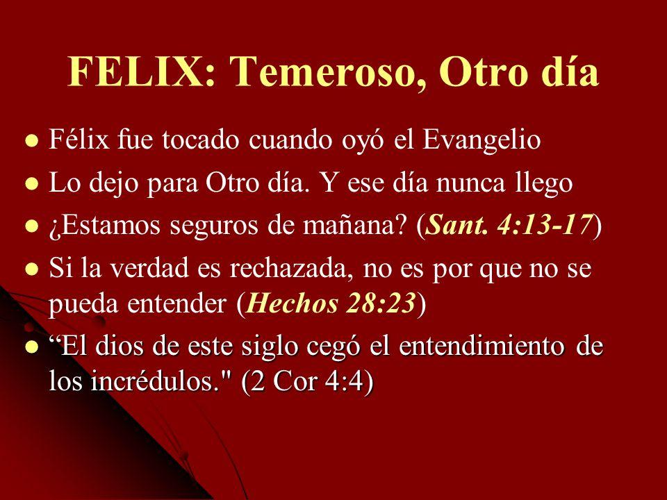 FELIX: Temeroso, Otro día Félix fue tocado cuando oyó el Evangelio Lo dejo para Otro día. Y ese día nunca llego ¿Estamos seguros de mañana? (Sant. 4:1