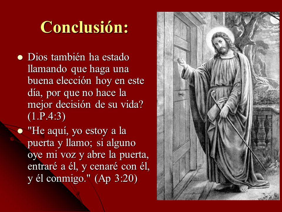 Conclusión: Dios también ha estado llamando que haga una buena elección hoy en este día, por que no hace la mejor decisión de su vida? (1.P.4:3) Dios