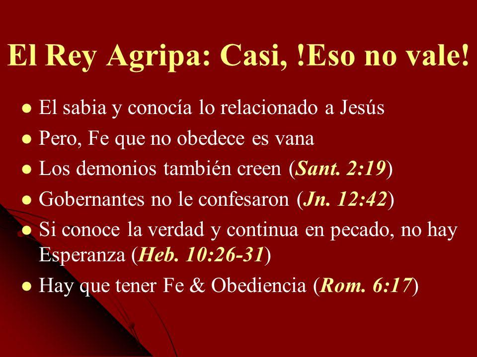 El Rey Agripa: Casi, !Eso no vale! El sabia y conocía lo relacionado a Jesús Pero, Fe que no obedece es vana Los demonios también creen (Sant. 2:19) G