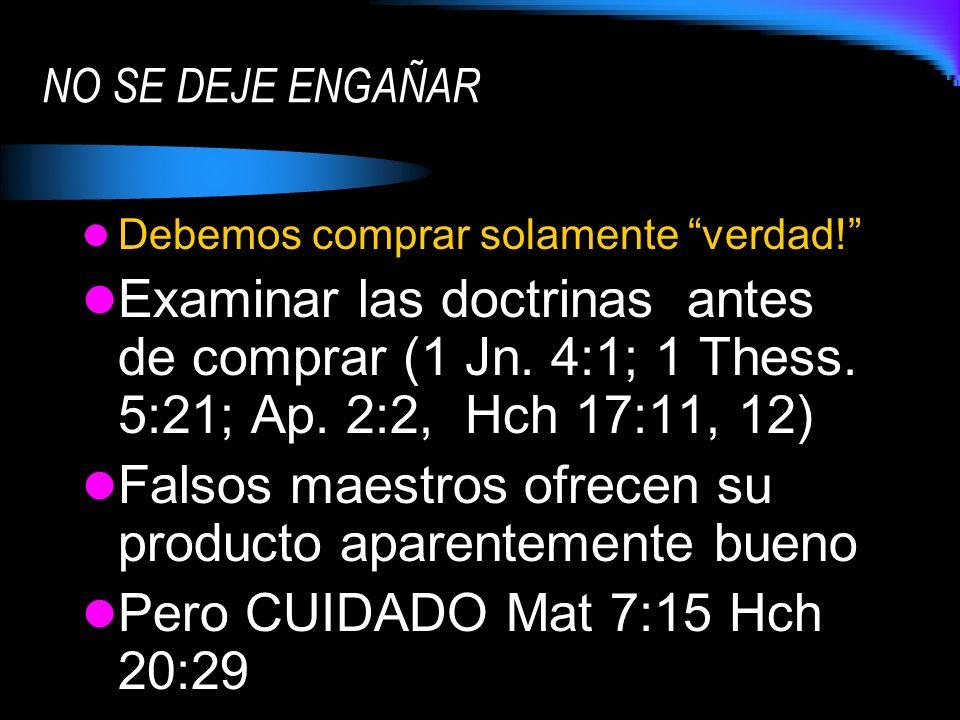 Debemos comprar solamente verdad! Examinar las doctrinas antes de comprar (1 Jn. 4:1; 1 Thess. 5:21; Ap. 2:2, Hch 17:11, 12) Falsos maestros ofrecen s