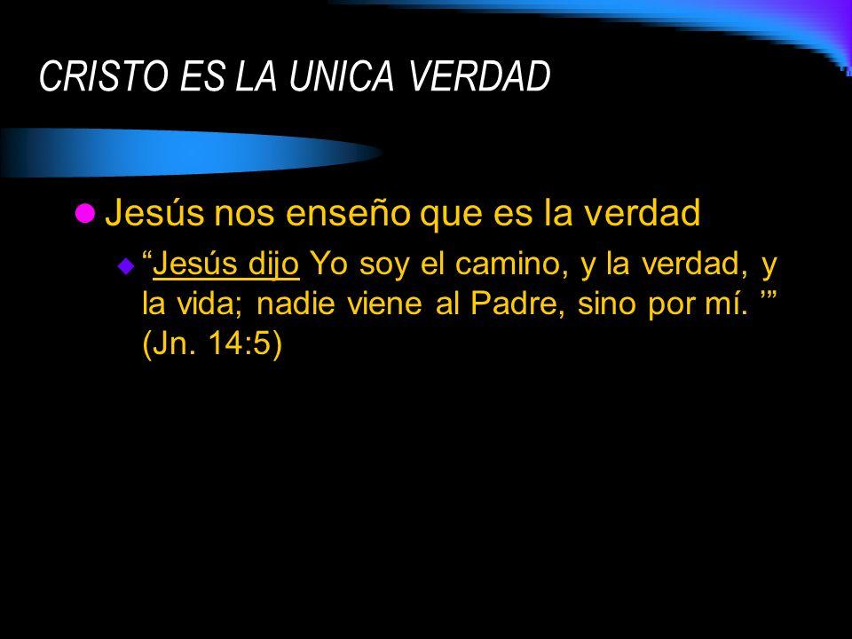 Jesús nos enseño que es la verdad Jesús dijo Yo soy el camino, y la verdad, y la vida; nadie viene al Padre, sino por mí. (Jn. 14:5) CRISTO ES LA UNIC