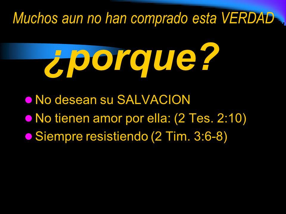 No desean su SALVACION No tienen amor por ella: (2 Tes. 2:10) Siempre resistiendo (2 Tim. 3:6-8) Muchos aun no han comprado esta VERDAD ¿porque?