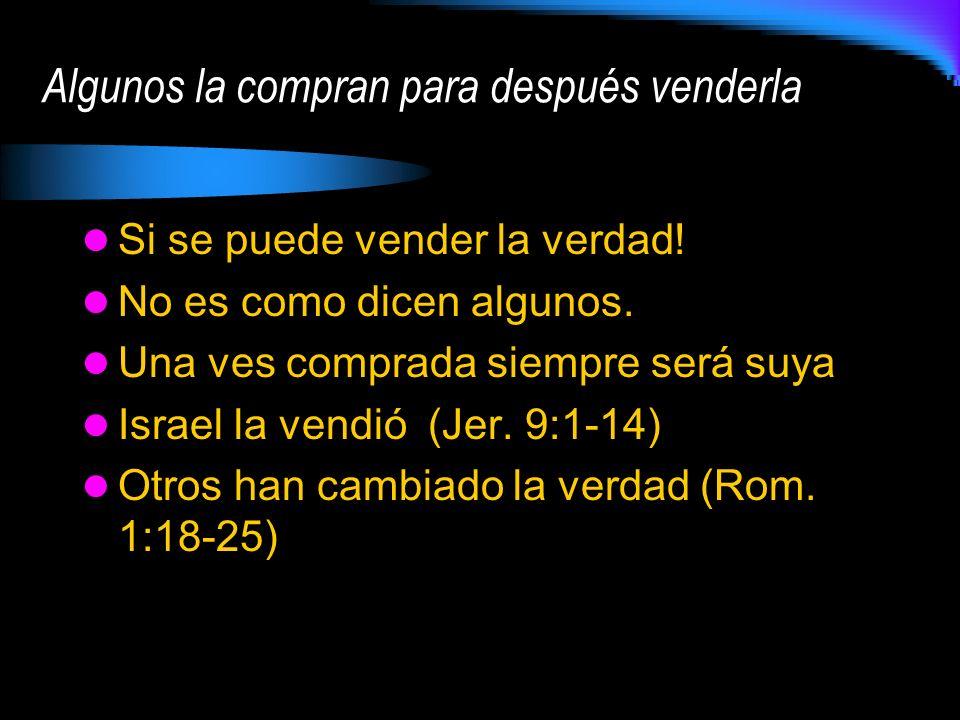 Si se puede vender la verdad! No es como dicen algunos. Una ves comprada siempre será suya Israel la vendió (Jer. 9:1-14) Otros han cambiado la verdad