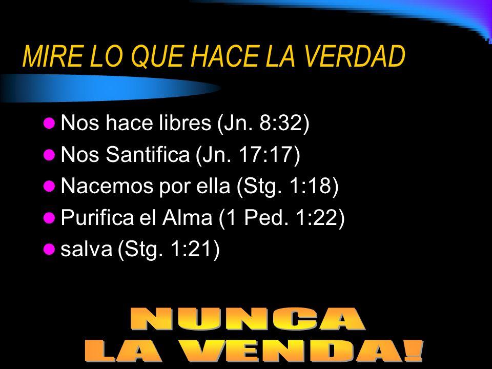 MIRE LO QUE HACE LA VERDAD Nos hace libres (Jn. 8:32) Nos Santifica (Jn. 17:17) Nacemos por ella (Stg. 1:18) Purifica el Alma (1 Ped. 1:22) salva (Stg