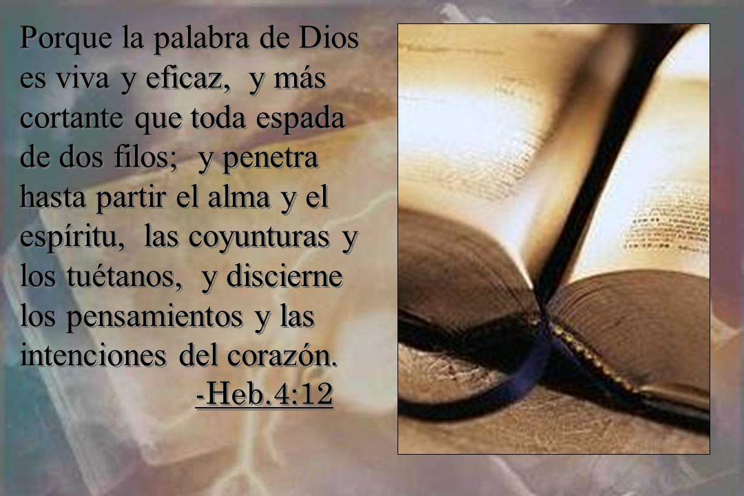Porque la palabra de Dios es viva y eficaz, y más cortante que toda espada de dos filos; y penetra hasta partir el alma y el espíritu, las coyunturas
