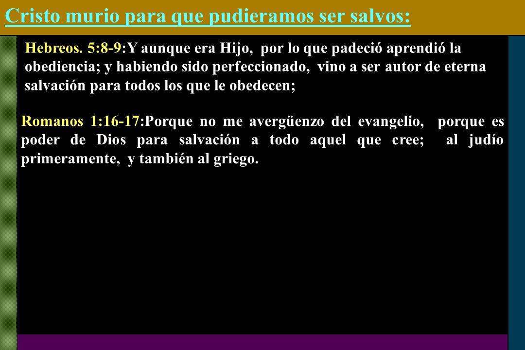 Cristo murio para que pudieramos ser salvos: Hebreos. 5:8-9:Y aunque era Hijo, por lo que padeció aprendió la obediencia; y habiendo sido perfeccionad