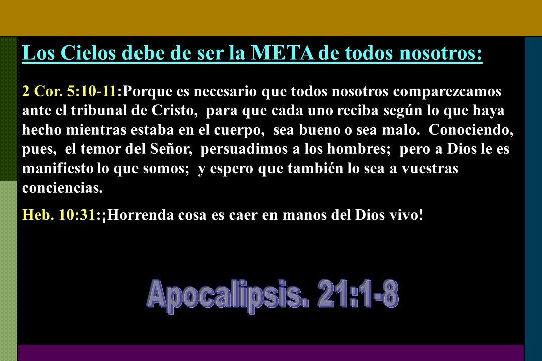 Los Cielos debe de ser la META de todos nosotros: 2 Cor. 5:10-11:Porque es necesario que todos nosotros comparezcamos ante el tribunal de Cristo, para