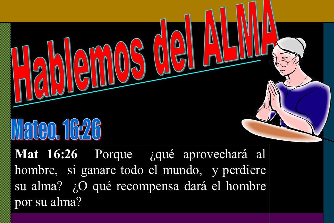 Mat 16:26 Porque ¿qué aprovechará al hombre, si ganare todo el mundo, y perdiere su alma? ¿O qué recompensa dará el hombre por su alma?