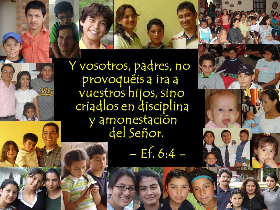 Y vosotros, padres, no provoquéis a ira a vuestros hijos, sino criadlos en disciplina y amonestación del Señor. – Ef. 6:4 -