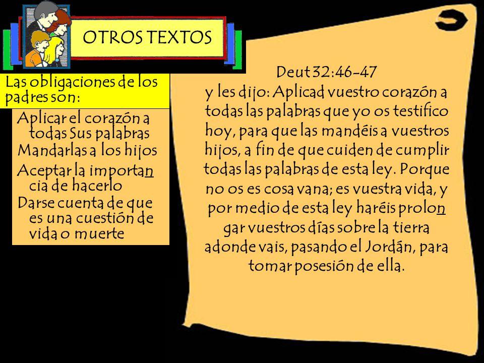 Deut 32:46-47 y les dijo: Aplicad vuestro corazón a todas las palabras que yo os testifico hoy, para que las mandéis a vuestros hijos, a fin de que cu