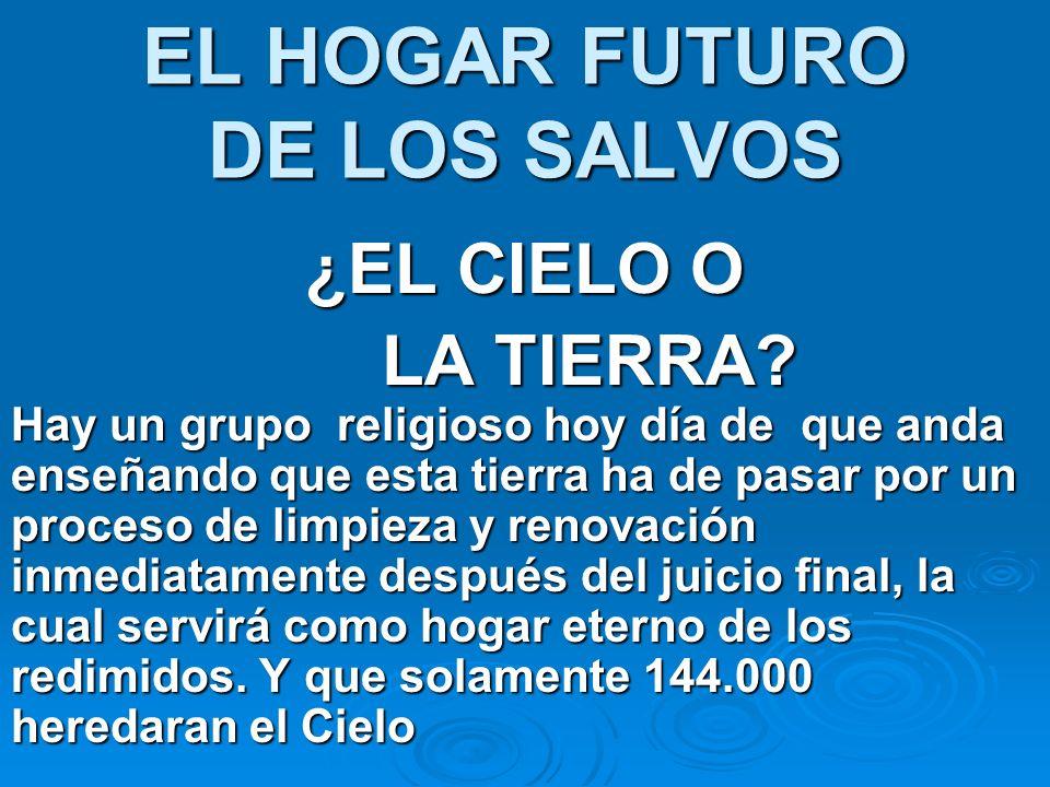 EL HOGAR FUTURO DE LOS SALVOS ¿EL CIELO O LA TIERRA? Hay un grupo religioso hoy día de que anda enseñando que esta tierra ha de pasar por un proceso d