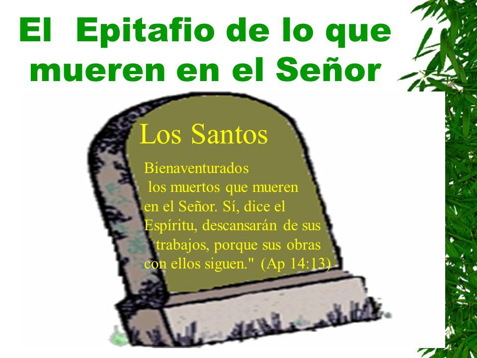 El Epitafio de lo que mueren en el Señor Los Santos Bienaventurados los muertos que mueren en el Señor. Sí, dice el Espíritu, descansarán de sus traba