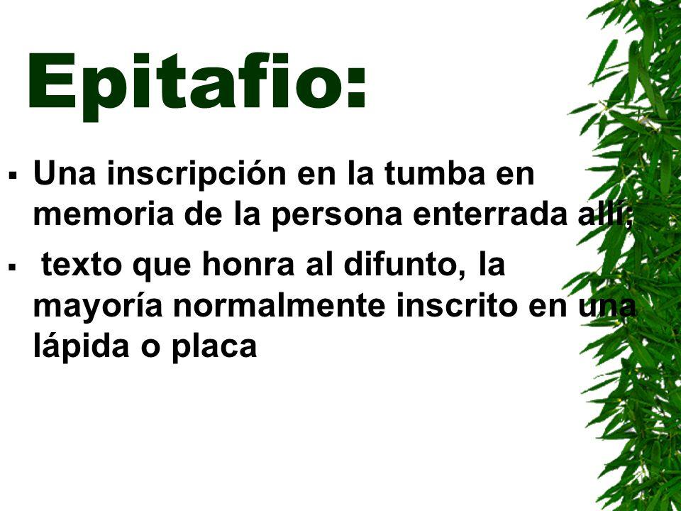 Epitafio: Una inscripción en la tumba en memoria de la persona enterrada allí; texto que honra al difunto, la mayoría normalmente inscrito en una lápi