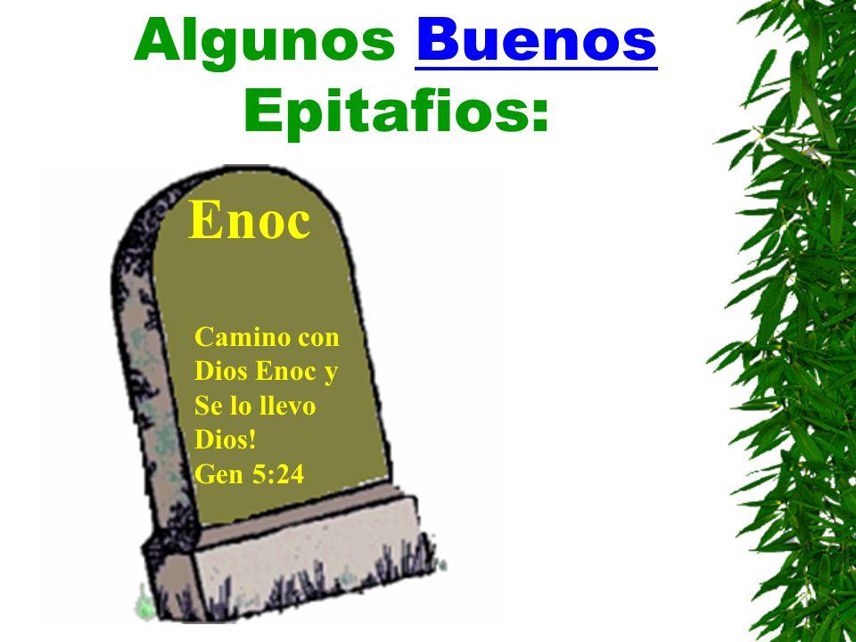 Algunos Buenos Epitafios: Enoc Camino con Dios Enoc y Se lo llevo Dios! Gen 5:24
