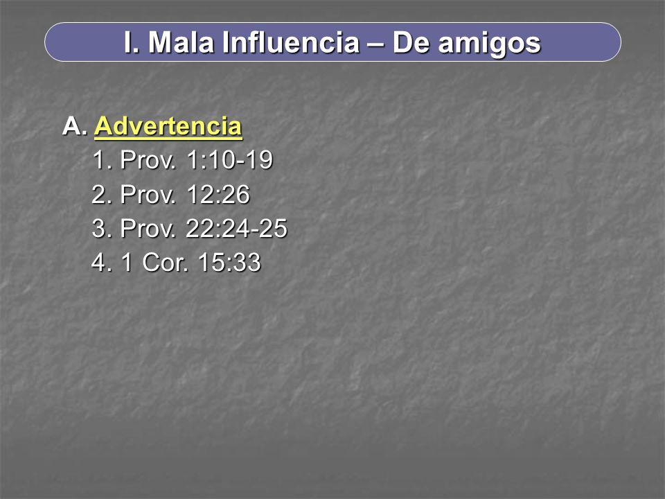 I. Mala Influencia – De amigos A. Advertencia 1. Prov. 1:10-19 2. Prov. 12:26 3. Prov. 22:24-25 4. 1 Cor. 15:33