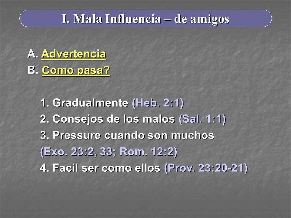 I. Mala Influencia – de amigos A. Advertencia B. Como pasa? 1. Gradualmente (Heb. 2:1) 2. Consejos de los malos (Sal. 1:1) 3. Pressure cuando son much