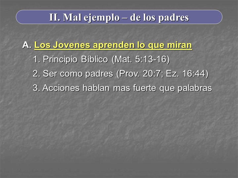 II. Mal ejemplo – de los padres A. Los Jovenes aprenden lo que miran 1. Principio Bíblico (Mat. 5:13-16) 2. Ser como padres (Prov. 20:7; Ez. 16:44) 3.