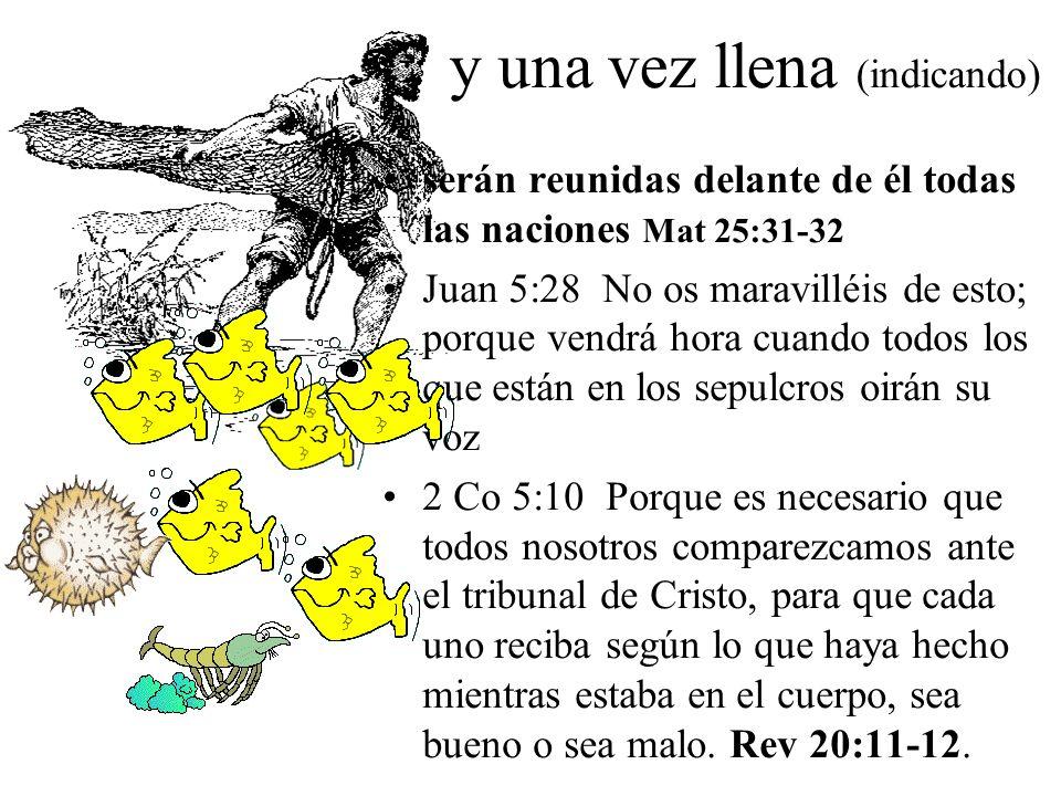 y una vez llena (indicando) serán reunidas delante de él todas las naciones Mat 25:31-32 Juan 5:28 No os maravilléis de esto; porque vendrá hora cuando todos los que están en los sepulcros oirán su voz 2 Co 5:10 Porque es necesario que todos nosotros comparezcamos ante el tribunal de Cristo, para que cada uno reciba según lo que haya hecho mientras estaba en el cuerpo, sea bueno o sea malo.