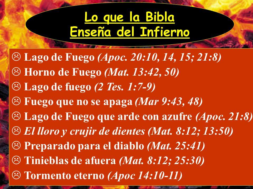 Lo que la Bibla Enseña del Infierno Lago de Fuego (Apoc. 20:10, 14, 15; 21:8) Horno de Fuego (Mat. 13:42, 50) Lago de fuego (2 Tes. 1:7-9) Fuego que n