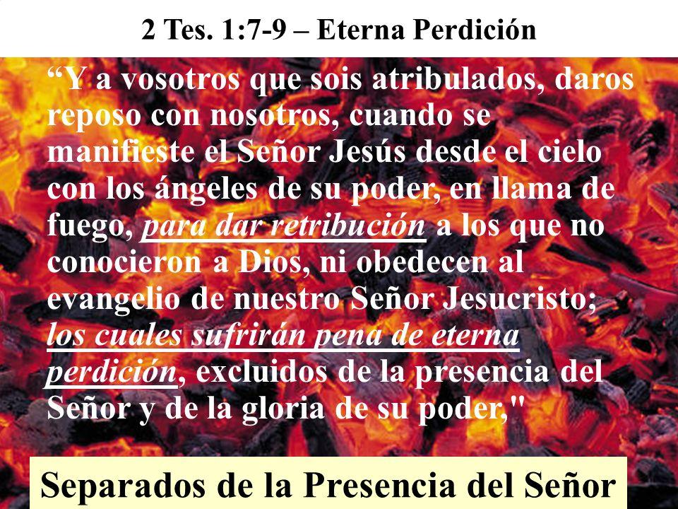 Y a vosotros que sois atribulados, daros reposo con nosotros, cuando se manifieste el Señor Jesús desde el cielo con los ángeles de su poder, en llama de fuego, para dar retribución a los que no conocieron a Dios, ni obedecen al evangelio de nuestro Señor Jesucristo; los cuales sufrirán pena de eterna perdición, excluidos de la presencia del Señor y de la gloria de su poder, 2 Tes.