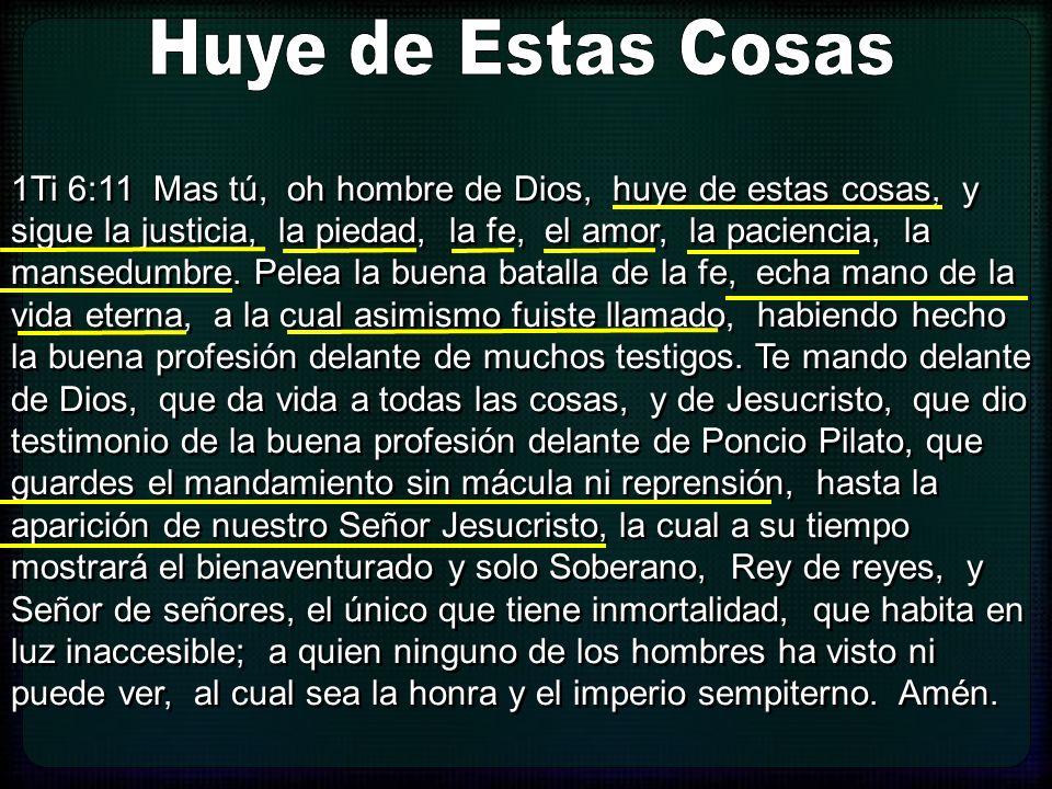 1Ti 6:11 Mas tú, oh hombre de Dios, huye de estas cosas, y sigue la justicia, la piedad, la fe, el amor, la paciencia, la mansedumbre. Pelea la buena