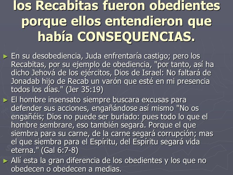los Recabitas fueron obedientes porque ellos entendieron que había CONSEQUENCIAS. En su desobediencia, Juda enfrentaría castigo; pero los Recabitas, p