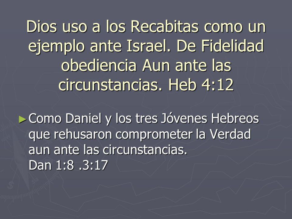 Dios uso a los Recabitas como un ejemplo ante Israel. De Fidelidad obediencia Aun ante las circunstancias. Heb 4:12 Como Daniel y los tres Jóvenes Heb