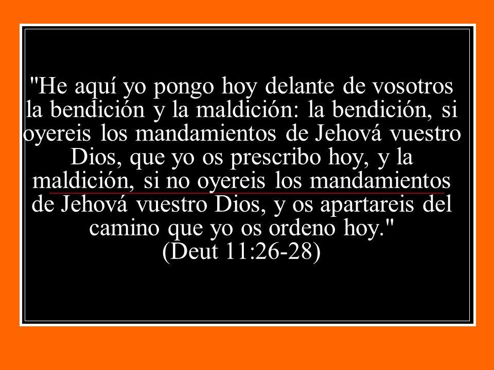 He aquí yo pongo hoy delante de vosotros la bendición y la maldición: la bendición, si oyereis los mandamientos de Jehová vuestro Dios, que yo os prescribo hoy, y la maldición, si no oyereis los mandamientos de Jehová vuestro Dios, y os apartareis del camino que yo os ordeno hoy. (Deut 11:26-28)