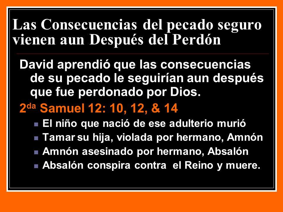 Las Consecuencias del pecado seguro vienen aun Después del Perdón David aprendió que las consecuencias de su pecado le seguirían aun después que fue perdonado por Dios.