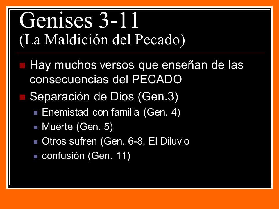 Genises 3-11 (La Maldición del Pecado) Hay muchos versos que enseñan de las consecuencias del PECADO Separación de Dios (Gen.3) Enemistad con familia (Gen.