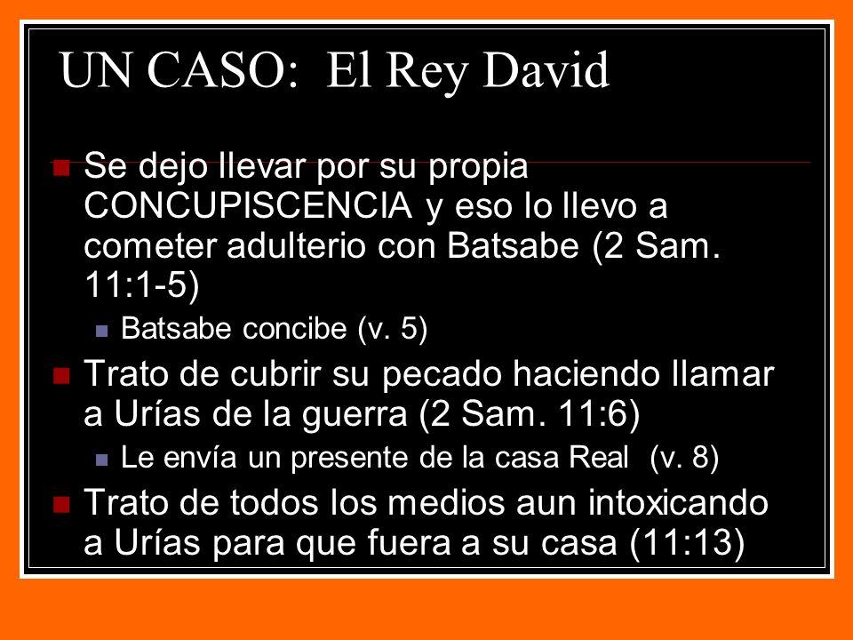 UN CASO: El Rey David Se dejo llevar por su propia CONCUPISCENCIA y eso lo llevo a cometer adulterio con Batsabe (2 Sam.