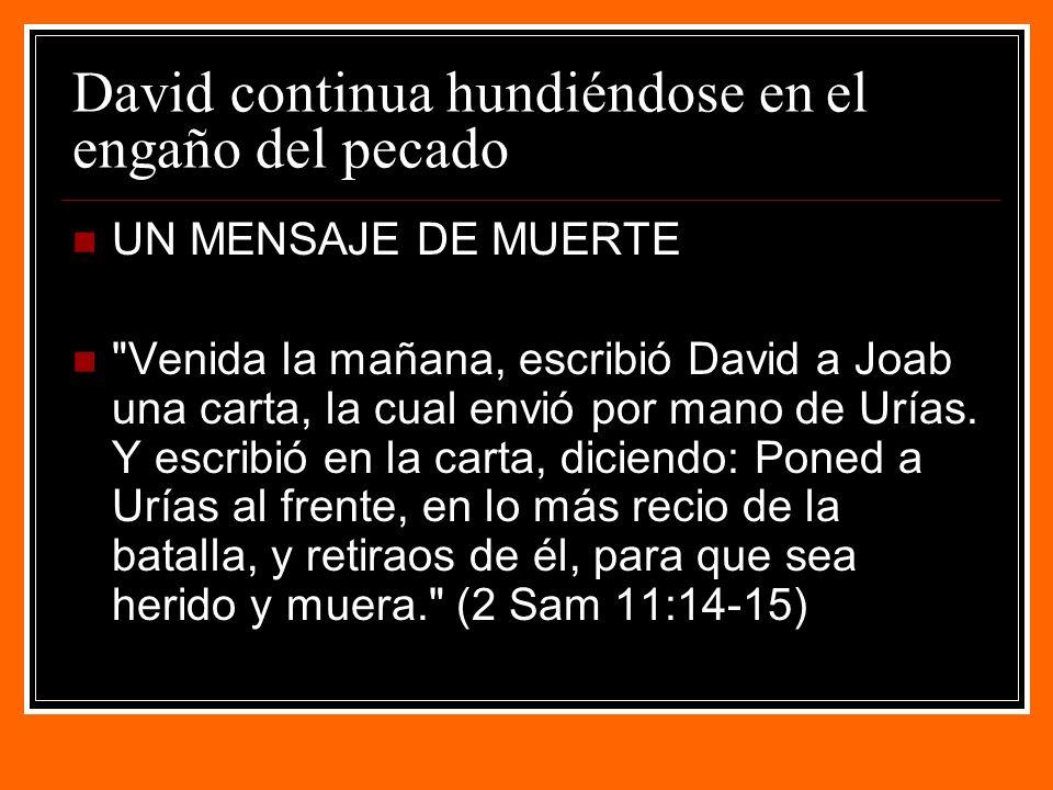 David continua hundiéndose en el engaño del pecado UN MENSAJE DE MUERTE Venida la mañana, escribió David a Joab una carta, la cual envió por mano de Urías.