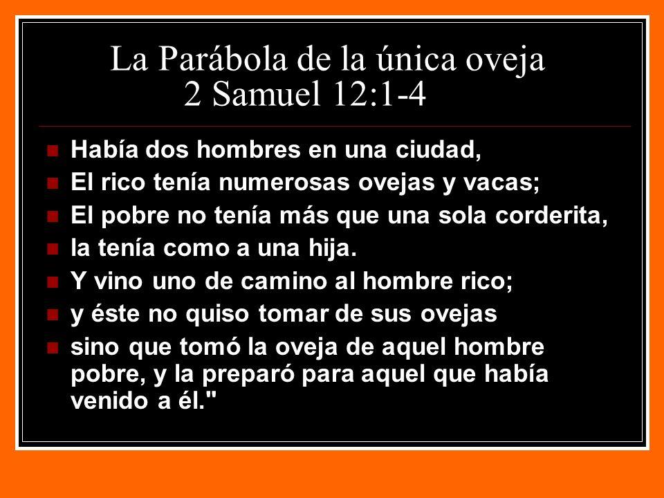 La Parábola de la única oveja 2 Samuel 12:1-4 Había dos hombres en una ciudad, El rico tenía numerosas ovejas y vacas; El pobre no tenía más que una sola corderita, la tenía como a una hija.