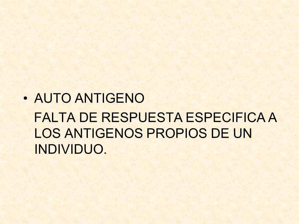 AUTO ANTIGENO FALTA DE RESPUESTA ESPECIFICA A LOS ANTIGENOS PROPIOS DE UN INDIVIDUO.