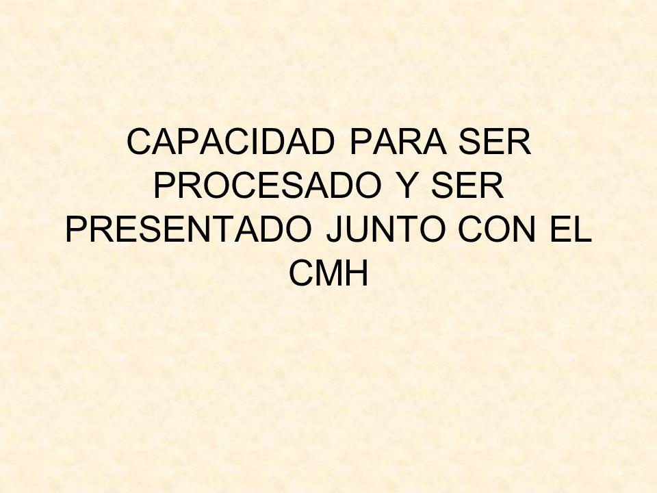 CAPACIDAD PARA SER PROCESADO Y SER PRESENTADO JUNTO CON EL CMH
