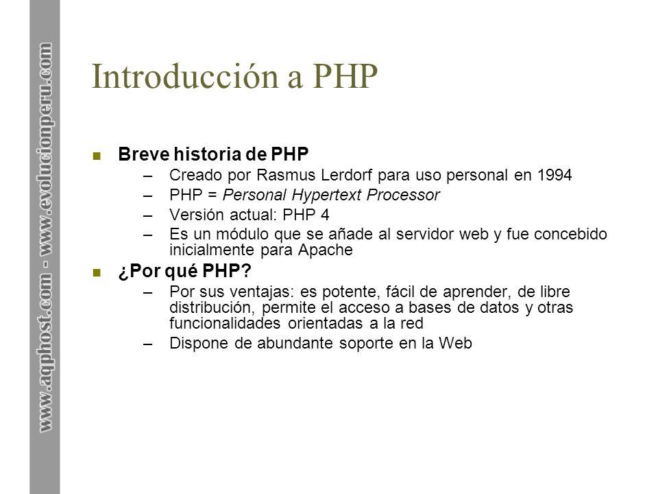 Introducción a PHP n Requisitos –Servidor web Apache (www.apache.org) –con el módulo PHP (www.php.net) –y la base de datos MySQL (www.mysql.com) si se desea crear páginas dinámicas n Otras utilidades –Herramientas para la gestión de MySQL, como PHPMyAdmin (www.phpmyadmin.net) –Editores de PHP, como DevPHP (www.sourceforge.net) –Manuales de PHP y MySQL