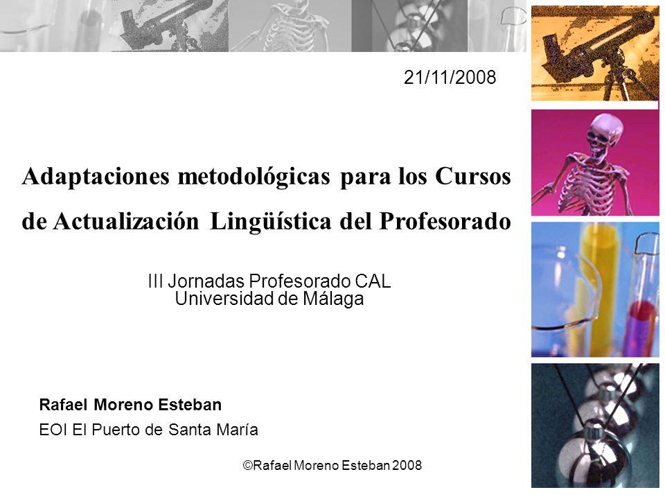 ©Rafael Moreno Esteban 2008 Adaptaciones metodológicas para los Cursos de Actualización Lingüística del Profesorado 21/11/2008 Rafael Moreno Esteban E
