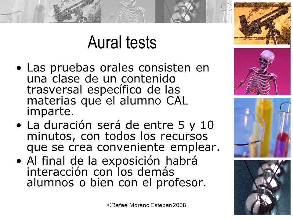 ©Rafael Moreno Esteban 2008 Aural tests Las pruebas orales consisten en una clase de un contenido trasversal específico de las materias que el alumno