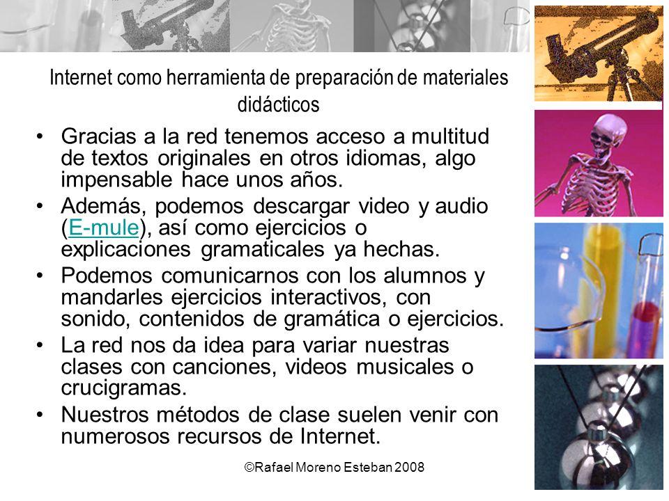 ©Rafael Moreno Esteban 2008 Internet como herramienta de preparación de materiales didácticos Gracias a la red tenemos acceso a multitud de textos ori