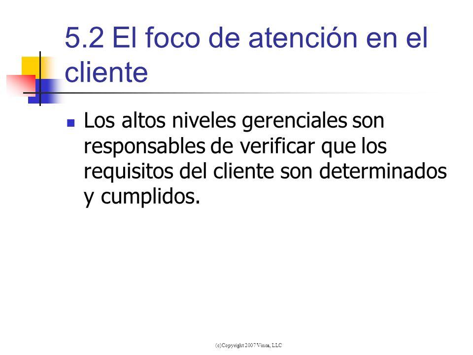 (c)Copyright 2007 Vinca, LLC 5.2El foco de atención en el cliente Los altos niveles gerenciales son responsables de verificar que los requisitos del c