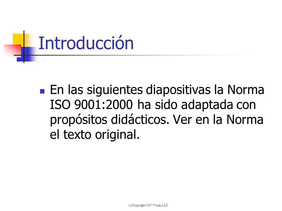 (c)Copyright 2007 Vinca, LLC Introducción En las siguientes diapositivas la Norma ISO 9001:2000 ha sido adaptada con propósitos didácticos. Ver en la