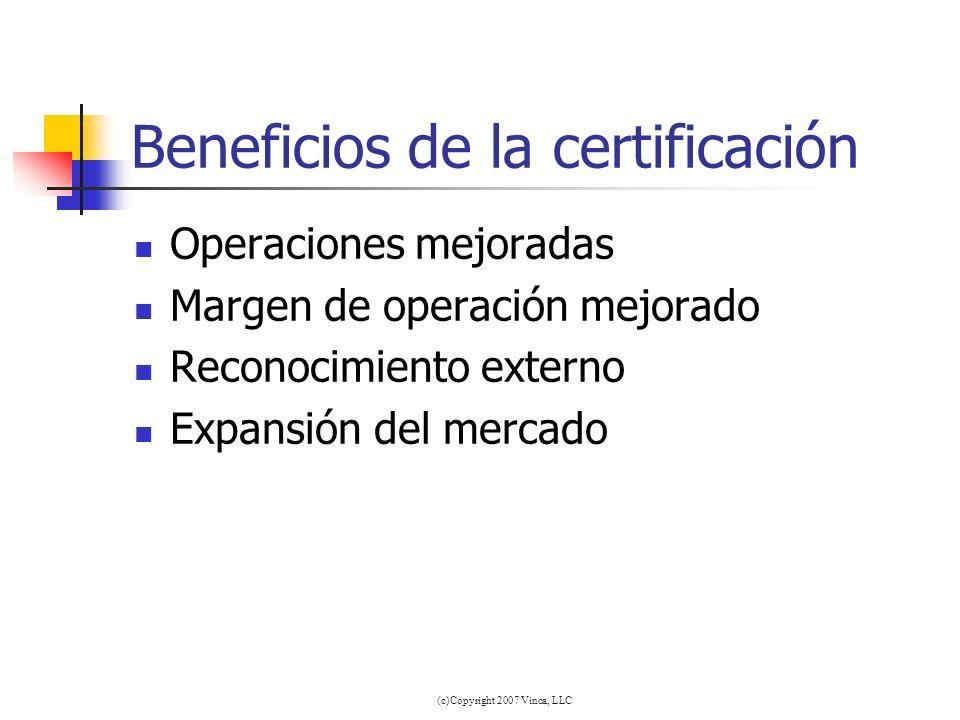 (c)Copyright 2007 Vinca, LLC Beneficios de la certificación Operaciones mejoradas Margen de operación mejorado Reconocimiento externo Expansión del me