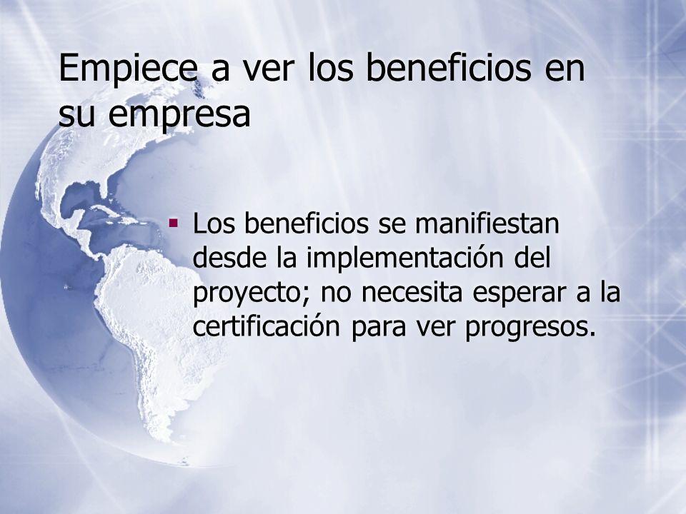 Empiece a ver los beneficios en su empresa Los beneficios se manifiestan desde la implementación del proyecto; no necesita esperar a la certificación