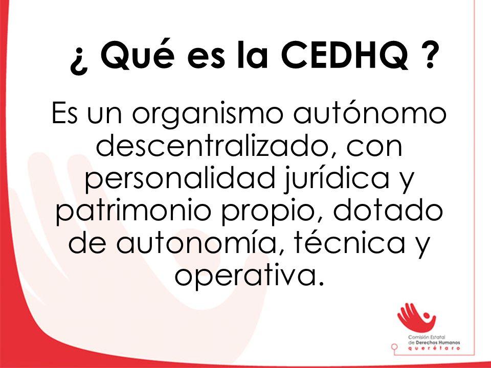 Es un organismo autónomo descentralizado, con personalidad jurídica y patrimonio propio, dotado de autonomía, técnica y operativa. ¿ Qué es la CEDHQ ?