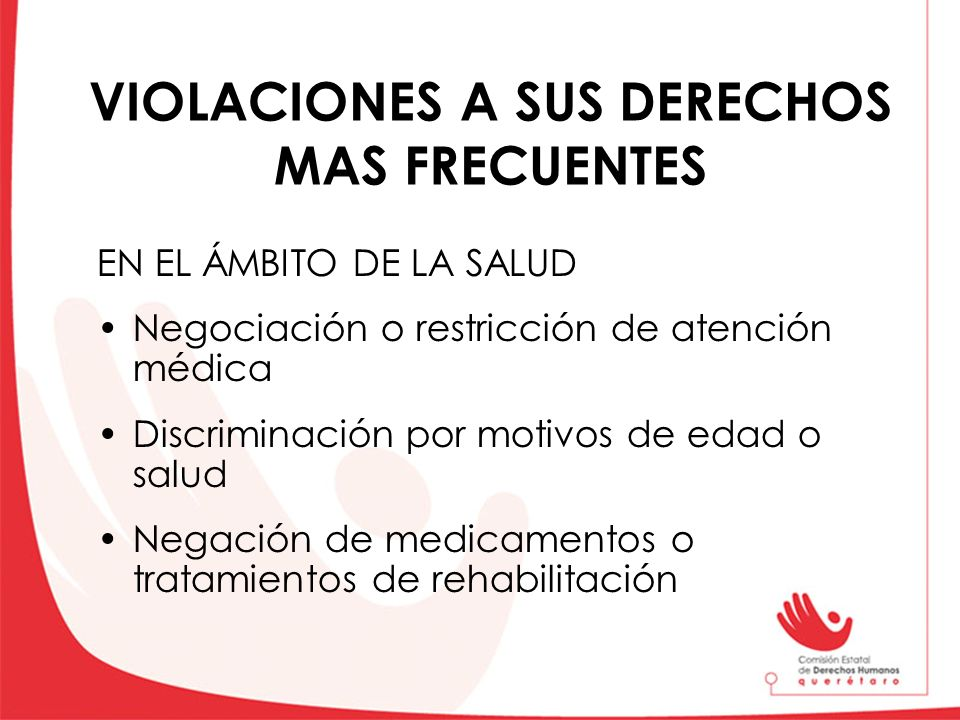 VIOLACIONES A SUS DERECHOS MAS FRECUENTES EN EL ÁMBITO DE LA SALUD Negociación o restricción de atención médica Discriminación por motivos de edad o s