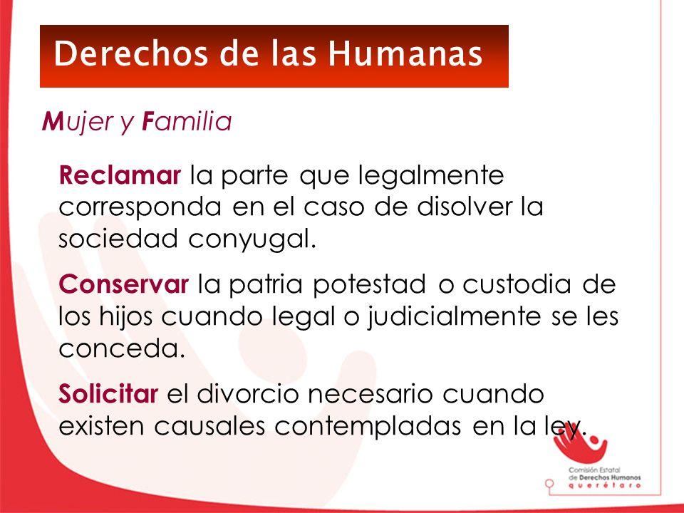 Derechos de las Humanas Reclamar la parte que legalmente corresponda en el caso de disolver la sociedad conyugal. Conservar la patria potestad o custo