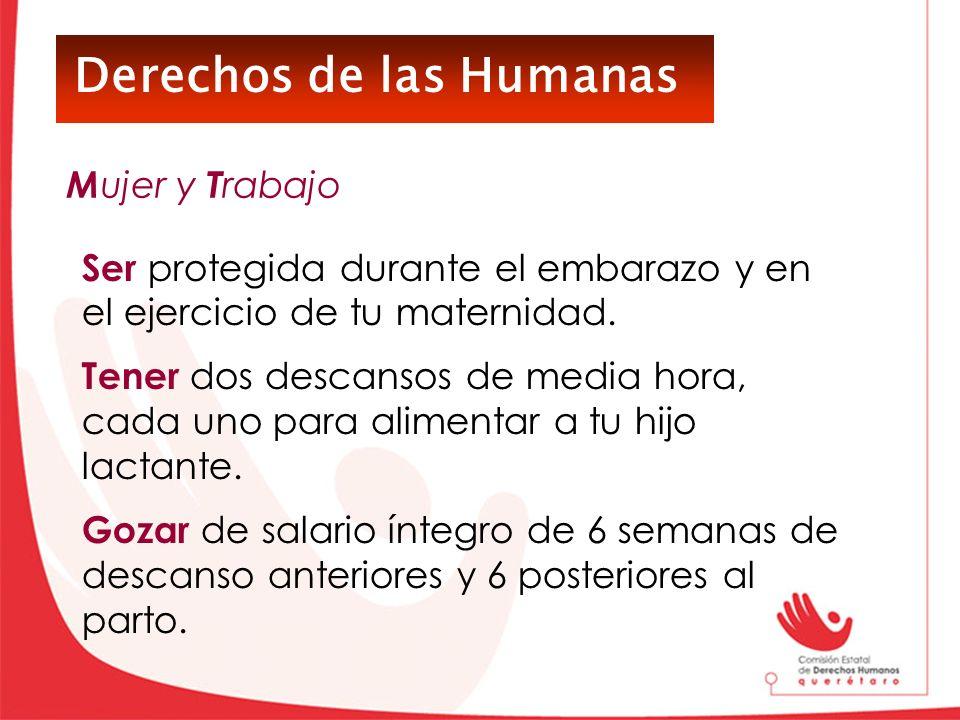 Derechos de las Humanas Ser protegida durante el embarazo y en el ejercicio de tu maternidad. Tener dos descansos de media hora, cada uno para aliment